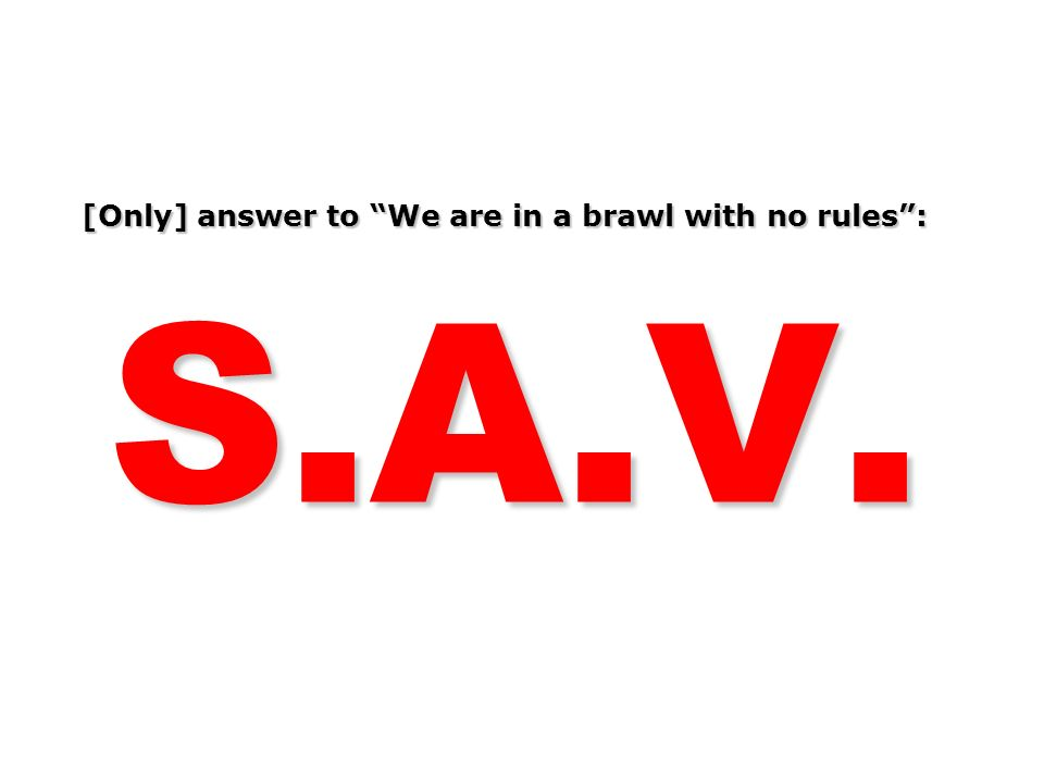 [Only] answer to We are in a brawl with no rules : S.A.V.